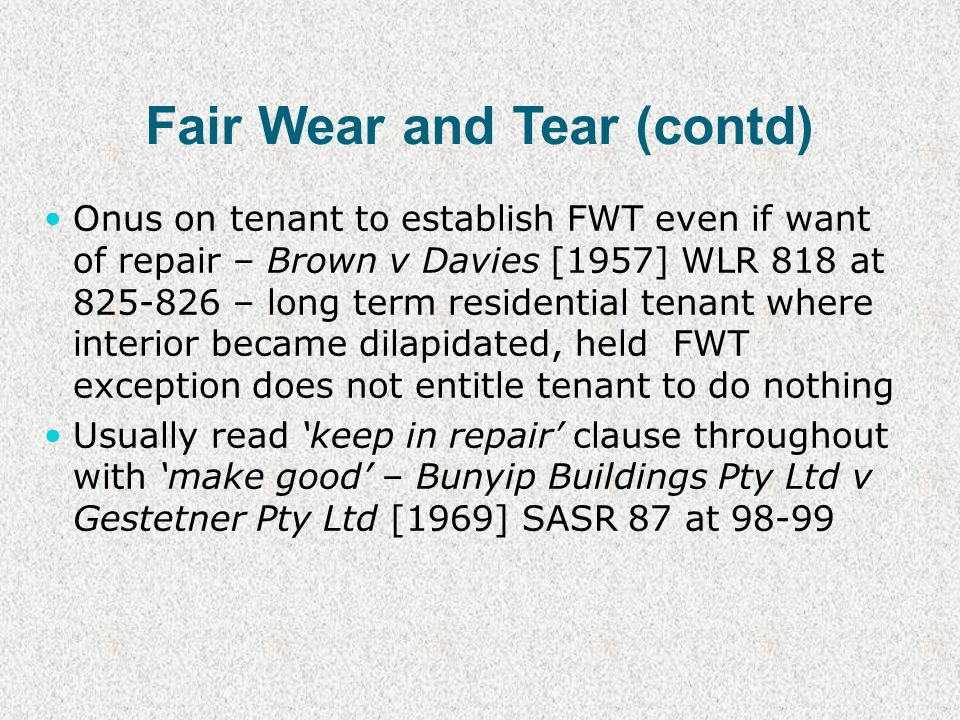 Fair Wear and Tear (contd) Onus on tenant to establish FWT even if want of repair – Brown v Davies [1957] WLR 818 at 825-826 – long term residential tenant where interior became dilapidated, held FWT exception does not entitle tenant to do nothing Usually read keep in repair clause throughout with make good – Bunyip Buildings Pty Ltd v Gestetner Pty Ltd [1969] SASR 87 at 98-99