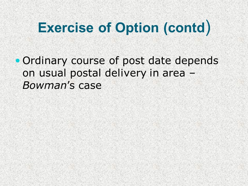 Exercise of Option (contd ) Ordinary course of post date depends on usual postal delivery in area – Bowmans case