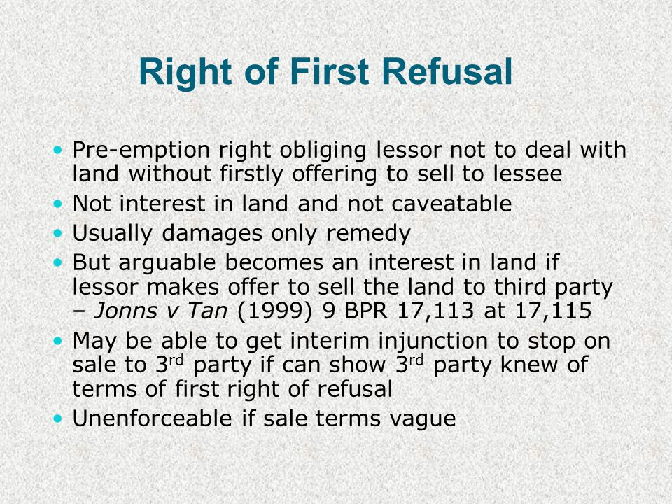 Right of First Refusal Pre-emption right obliging lessor not to deal with land without firstly offering to sell to lessee Not interest in land and not caveatable Usually damages only remedy But arguable becomes an interest in land if lessor makes offer to sell the land to third party – Jonns v Tan (1999) 9 BPR 17,113 at 17,115 May be able to get interim injunction to stop on sale to 3 rd party if can show 3 rd party knew of terms of first right of refusal Unenforceable if sale terms vague