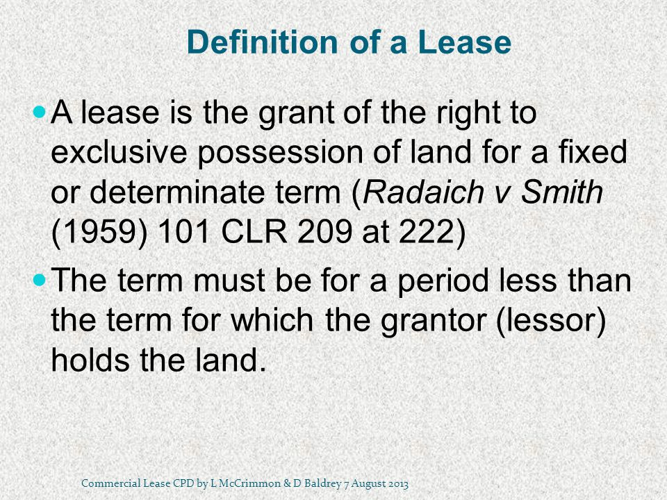 Definition of a Lease A lease is the grant of the right to exclusive possession of land for a fixed or determinate term (Radaich v Smith (1959) 101 CLR 209 at 222) The term must be for a period less than the term for which the grantor (lessor) holds the land.