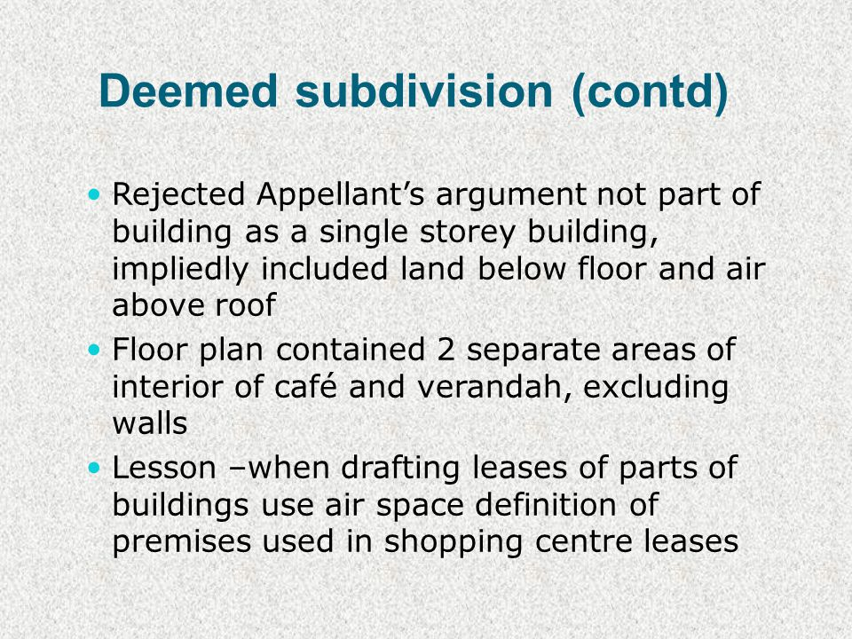 Deemed subdivision (contd) Rejected Appellants argument not part of building as a single storey building, impliedly included land below floor and air above roof Floor plan contained 2 separate areas of interior of café and verandah, excluding walls Lesson –when drafting leases of parts of buildings use air space definition of premises used in shopping centre leases