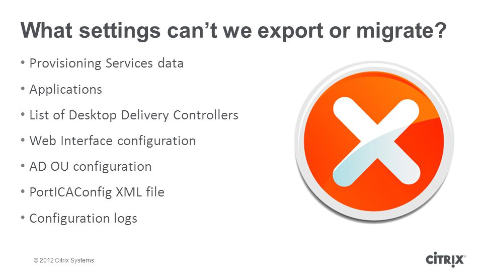 © 2012 Citrix Systems What settings cant we export or migrate? Provisioning Services data Applications List of Desktop Delivery Controllers Web Interf