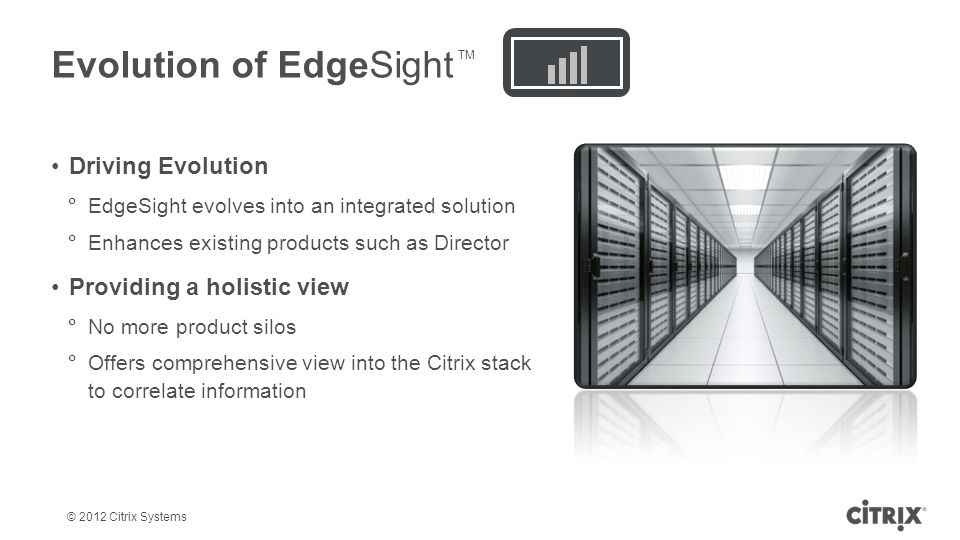 © 2012 Citrix Systems Driving Evolution EdgeSight evolves into an integrated solution Enhances existing products such as Director Providing a holistic