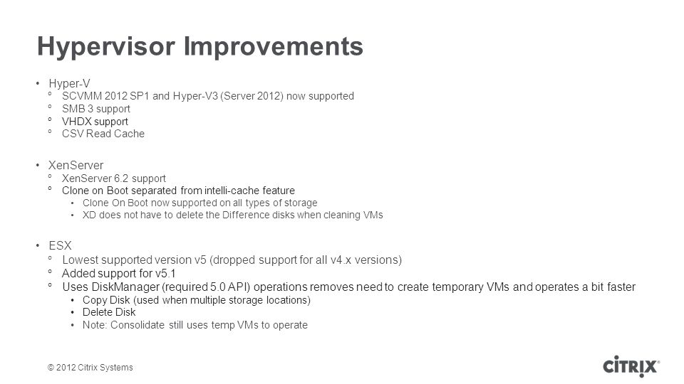 © 2012 Citrix Systems Hypervisor Improvements Hyper-V SCVMM 2012 SP1 and Hyper-V3 (Server 2012) now supported SMB 3 support VHDX support CSV Read Cach