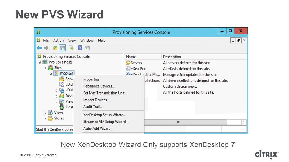 © 2012 Citrix Systems New PVS Wizard New XenDesktop Wizard Only supports XenDesktop 7