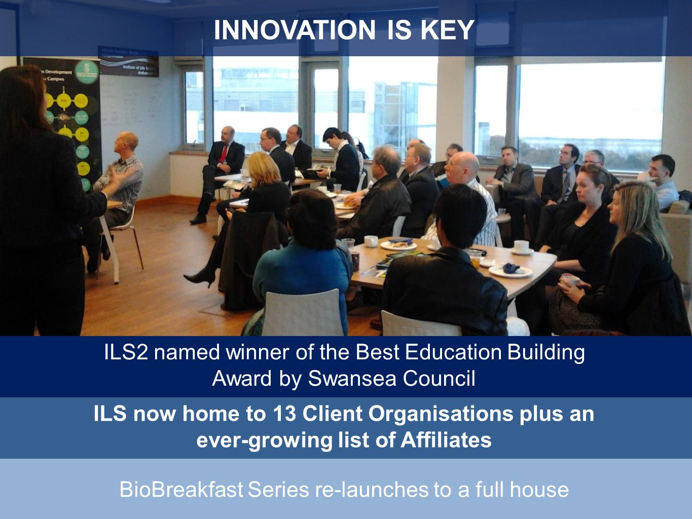 INNOVATION IS KEY ILS now home to 13 Client Organisations plus an ever-growing list of Affiliates BioBreakfast Series re-launches to a full house ILS2 named winner of the Best Education Building Award by Swansea Council