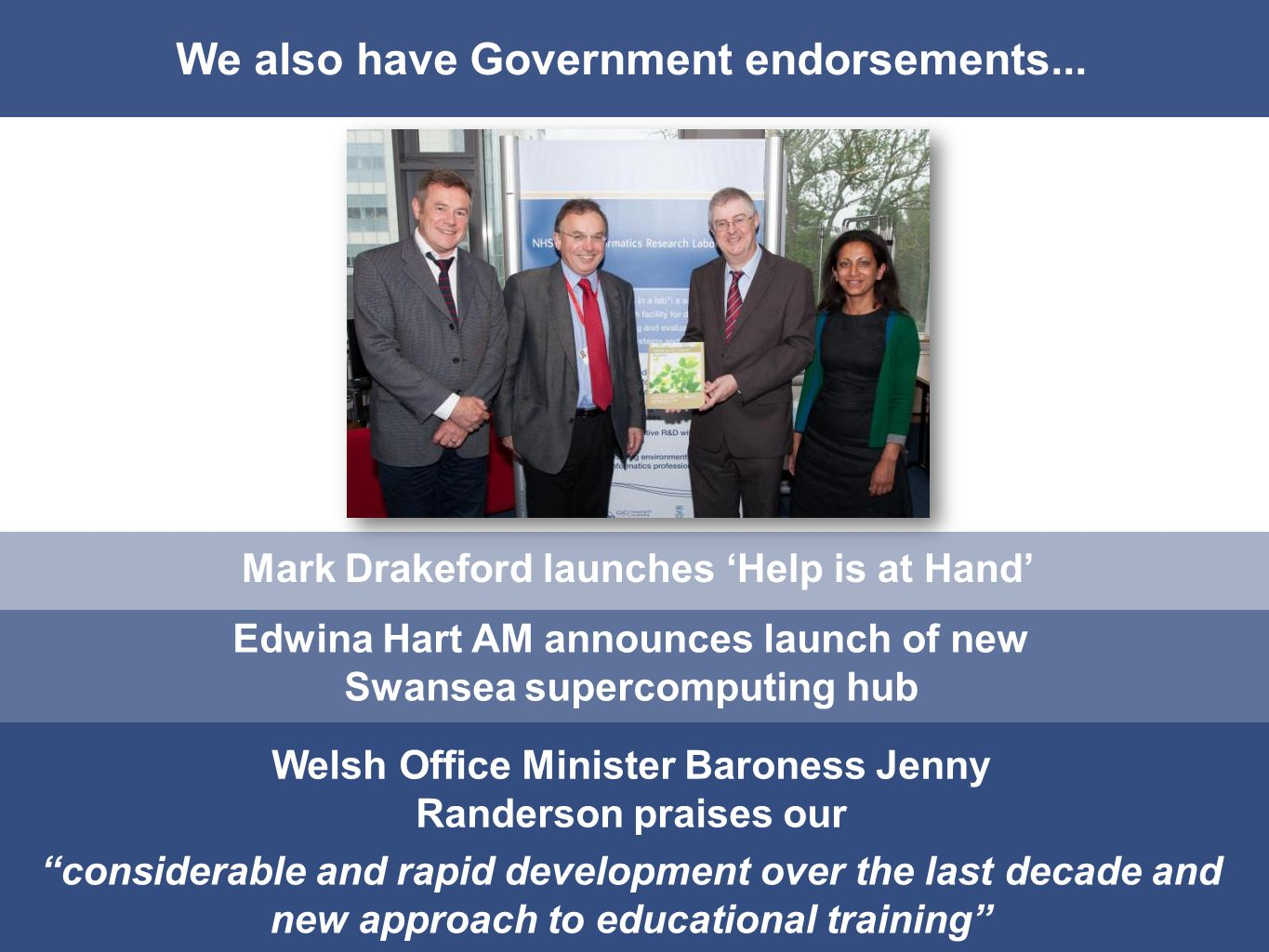 We also have Government endorsements... Mark Drakeford launches Help is at Hand Edwina Hart AM announces launch of new Swansea supercomputing hub Wels