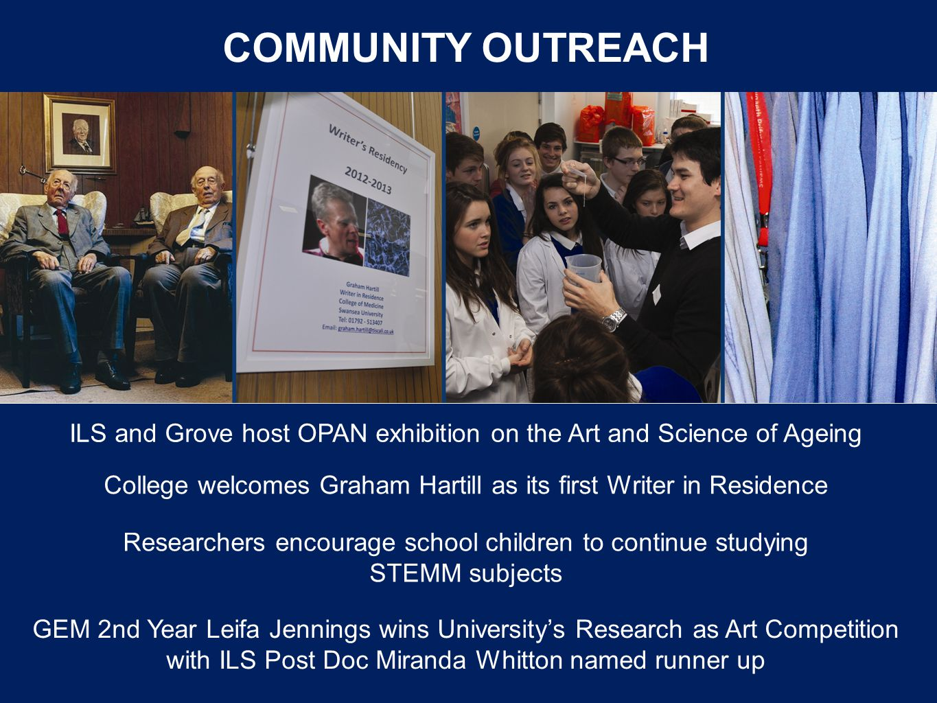 COMMUNITY OUTREACH College welcomes Graham Hartill as its first Writer in Residence ILS and Grove host OPAN exhibition on the Art and Science of Ageing GEM 2nd Year Leifa Jennings wins Universitys Research as Art Competition with ILS Post Doc Miranda Whitton named runner up Researchers encourage school children to continue studying STEMM subjects