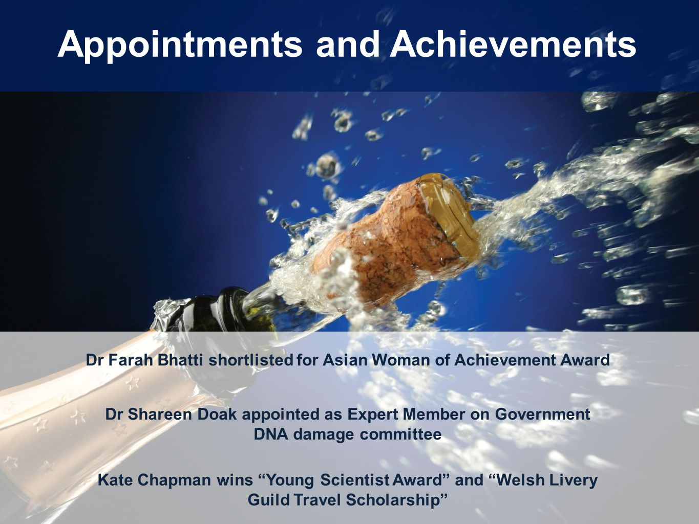 Appointments and Achievements Dr Farah Bhatti shortlisted for Asian Woman of Achievement Award Dr Shareen Doak appointed as Expert Member on Government DNA damage committee Kate Chapman wins Young Scientist Award and Welsh Livery Guild Travel Scholarship