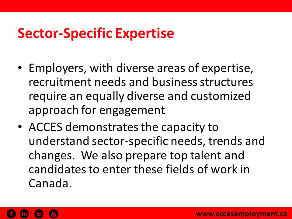 www.accesemployment.ca Sector-Specific Expertise Employers, with diverse areas of expertise, recruitment needs and business structures require an equally diverse and customized approach for engagement ACCES demonstrates the capacity to understand sector-specific needs, trends and changes.