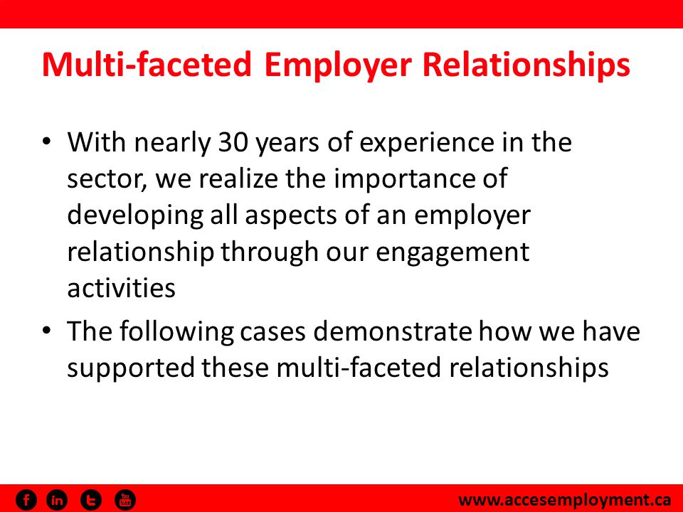 www.accesemployment.ca Multi-faceted Employer Relationships With nearly 30 years of experience in the sector, we realize the importance of developing all aspects of an employer relationship through our engagement activities The following cases demonstrate how we have supported these multi-faceted relationships