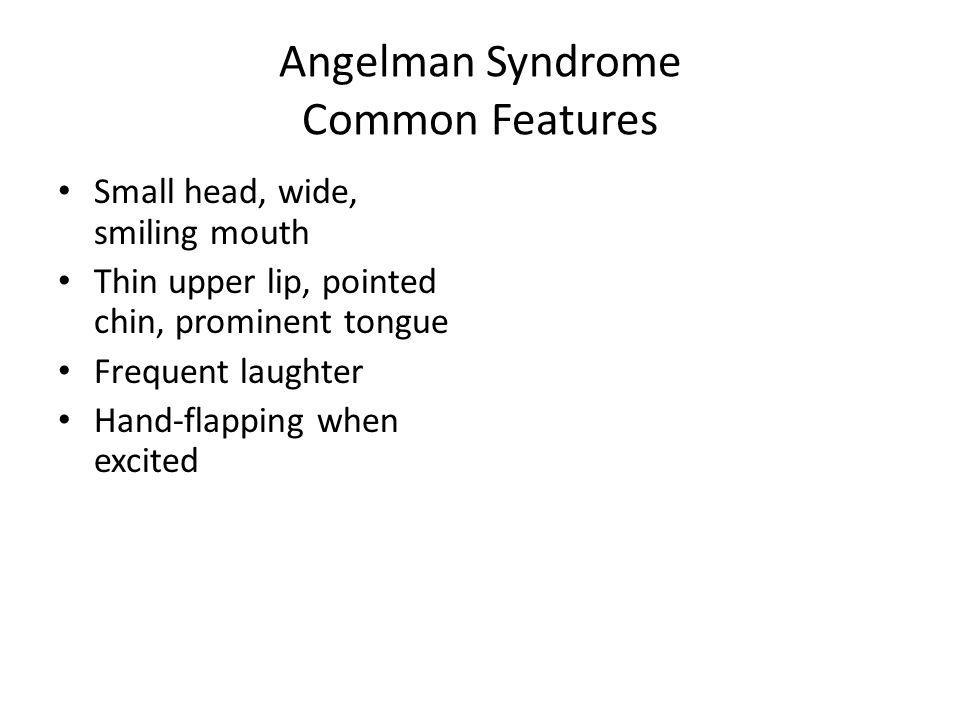 Angelman Syndrome Common Features Small head, wide, smiling mouth Thin upper lip, pointed chin, prominent tongue Frequent laughter Hand-flapping when