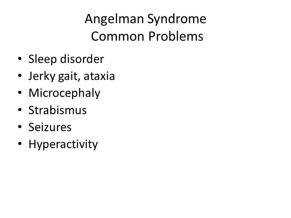 Angelman Syndrome Common Problems Sleep disorder Jerky gait, ataxia Microcephaly Strabismus Seizures Hyperactivity