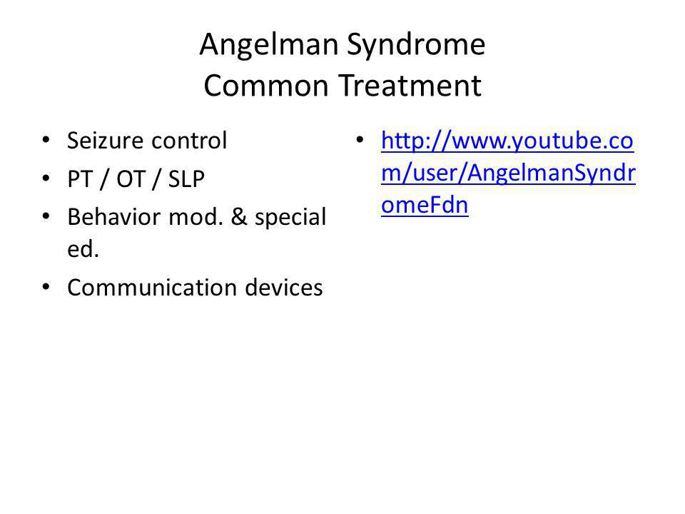 Angelman Syndrome Common Treatment Seizure control PT / OT / SLP Behavior mod. & special ed. Communication devices http://www.youtube.co m/user/Angelm