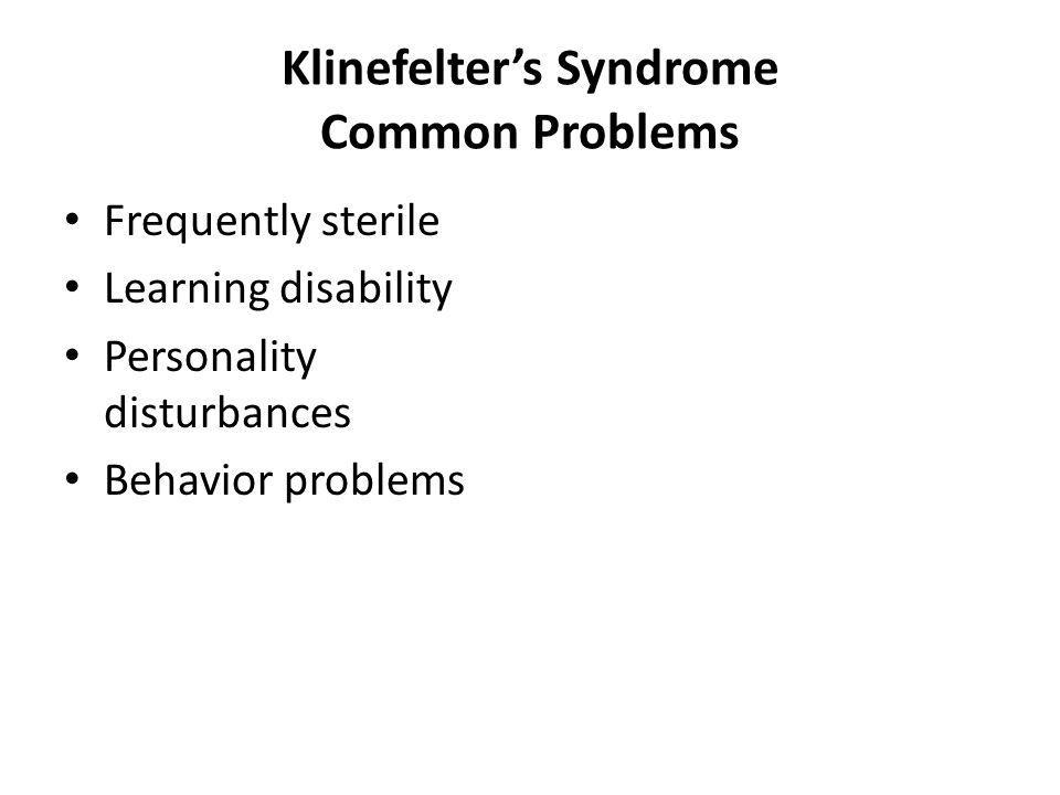 Klinefelters Syndrome Common Problems Frequently sterile Learning disability Personality disturbances Behavior problems