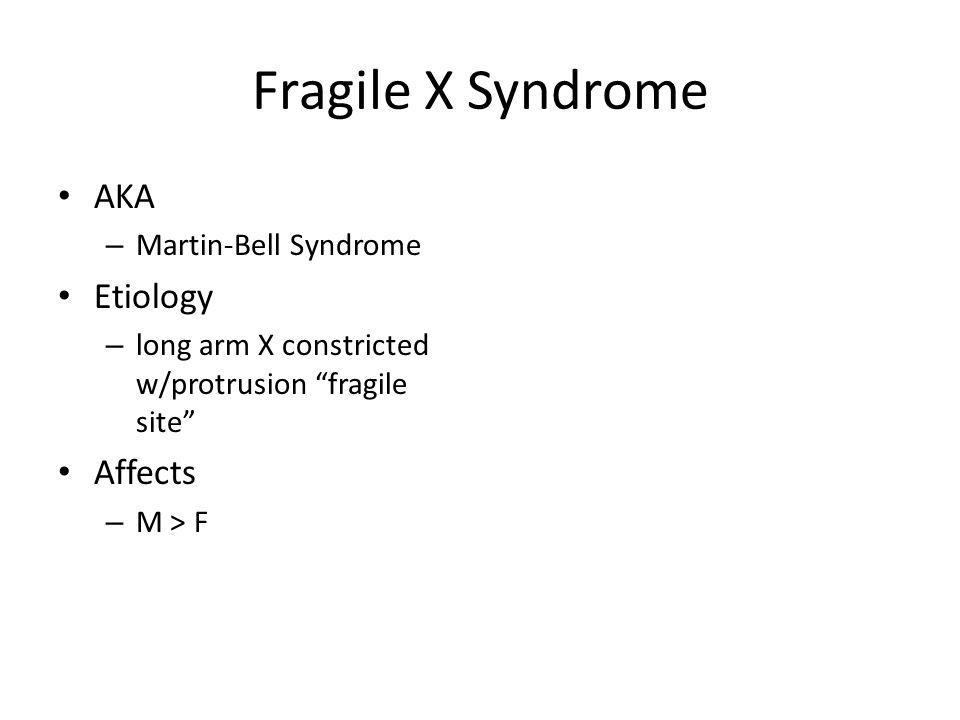Fragile X Syndrome AKA – Martin-Bell Syndrome Etiology – long arm X constricted w/protrusion fragile site Affects – M > F
