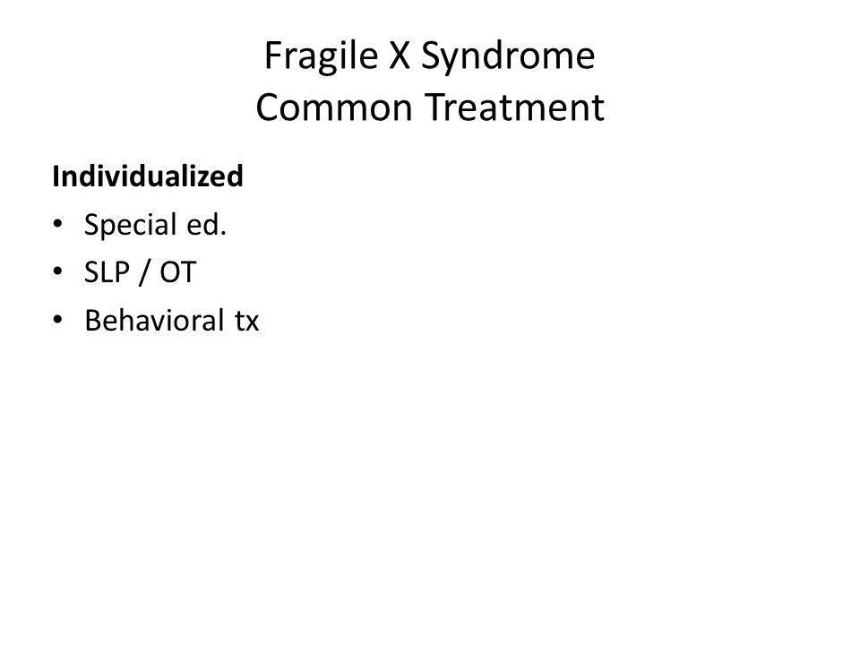 Fragile X Syndrome Common Treatment Individualized Special ed. SLP / OT Behavioral tx