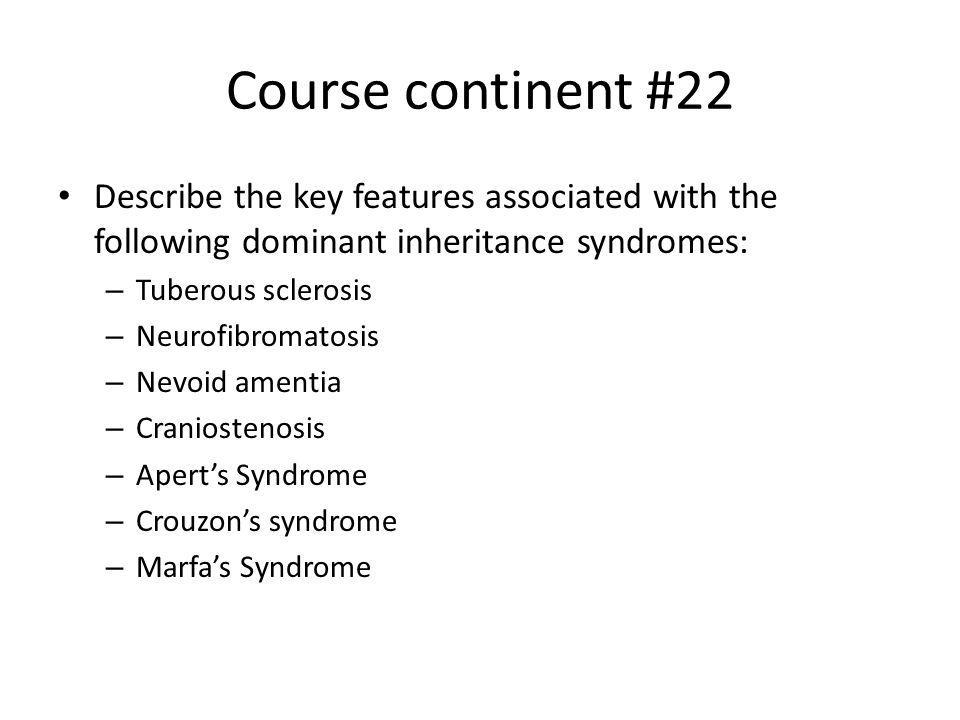 Course continent #22 Describe the key features associated with the following dominant inheritance syndromes: – Tuberous sclerosis – Neurofibromatosis
