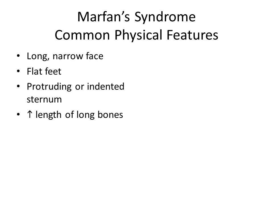 Marfans Syndrome Common Physical Features Long, narrow face Flat feet Protruding or indented sternum length of long bones