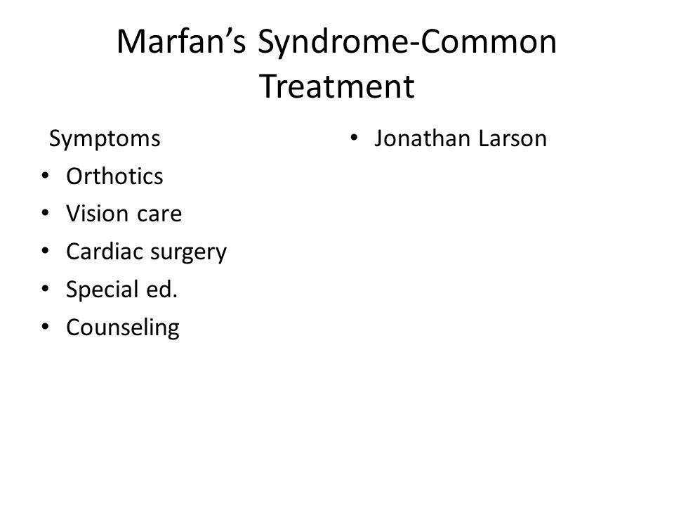 Marfans Syndrome-Common Treatment Symptoms Orthotics Vision care Cardiac surgery Special ed. Counseling Jonathan Larson