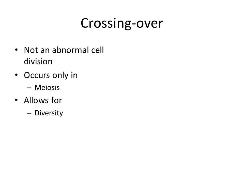 Crossing-over Not an abnormal cell division Occurs only in – Meiosis Allows for – Diversity