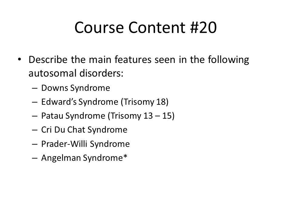 Course Content #20 Describe the main features seen in the following autosomal disorders: – Downs Syndrome – Edwards Syndrome (Trisomy 18) – Patau Synd