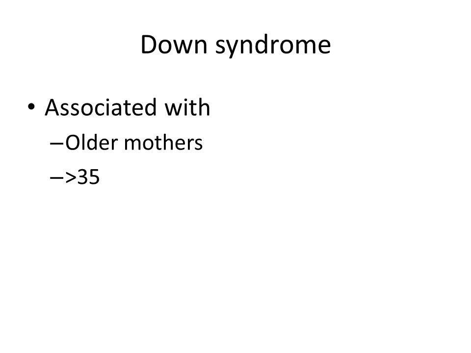 Down syndrome Associated with – Older mothers – >35