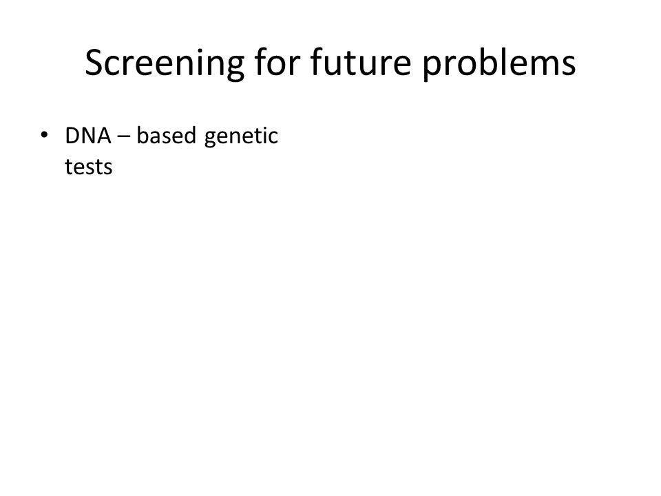 Screening for future problems DNA – based genetic tests