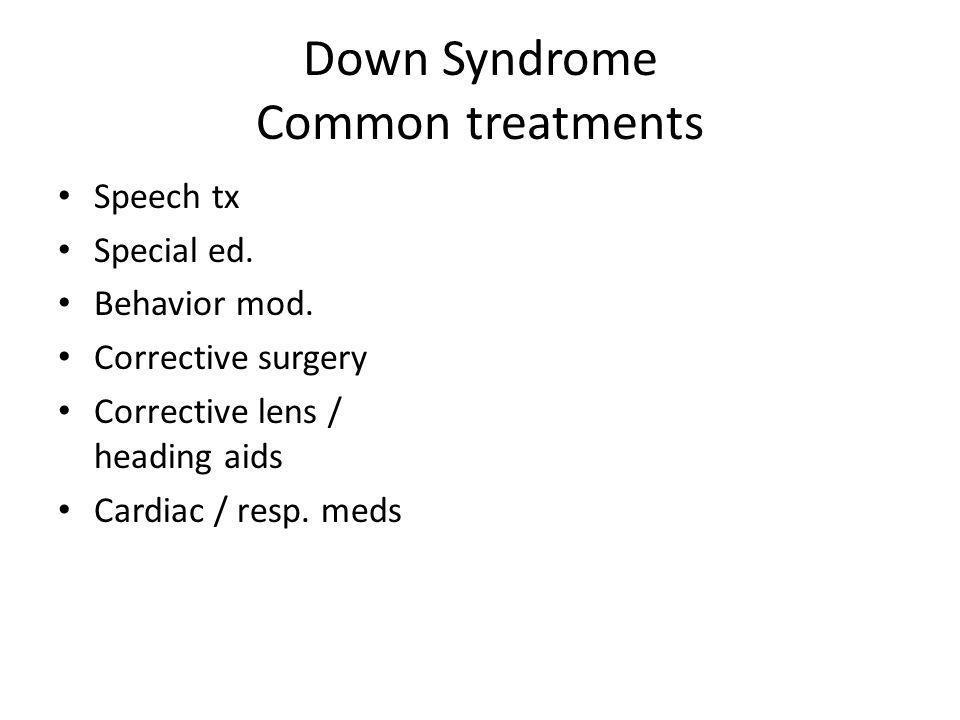 Down Syndrome Common treatments Speech tx Special ed. Behavior mod. Corrective surgery Corrective lens / heading aids Cardiac / resp. meds