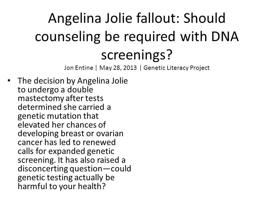 Angelina Jolie fallout: Should counseling be required with DNA screenings? Jon Entine | May 28, 2013 | Genetic Literacy Project The decision by Angeli
