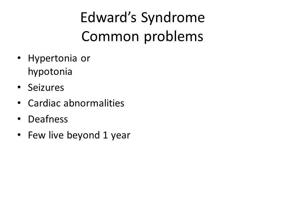 Edwards Syndrome Common problems Hypertonia or hypotonia Seizures Cardiac abnormalities Deafness Few live beyond 1 year