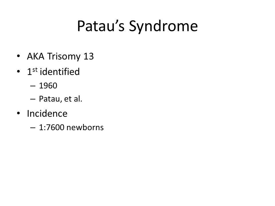 Pataus Syndrome AKA Trisomy 13 1 st identified – 1960 – Patau, et al. Incidence – 1:7600 newborns