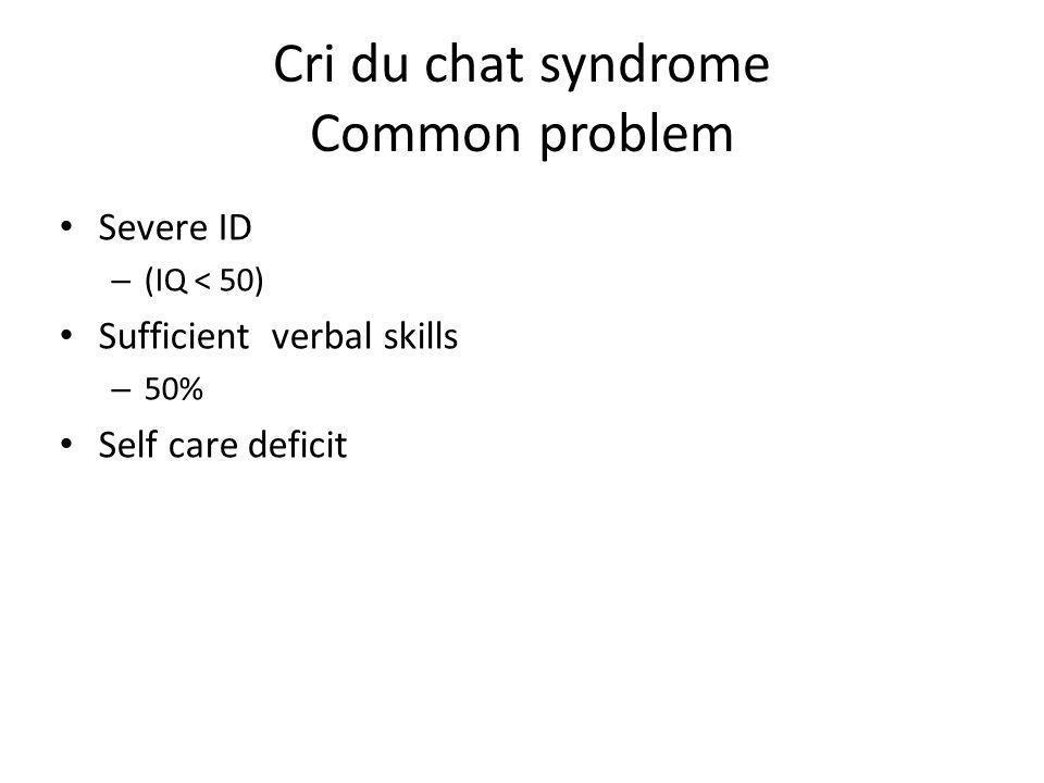 Cri du chat syndrome Common problem Severe ID – (IQ < 50) Sufficient verbal skills – 50% Self care deficit