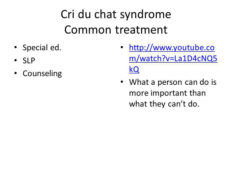 Cri du chat syndrome Common treatment Special ed. SLP Counseling http://www.youtube.co m/watch?v=La1D4cNQ5 kQ http://www.youtube.co m/watch?v=La1D4cNQ