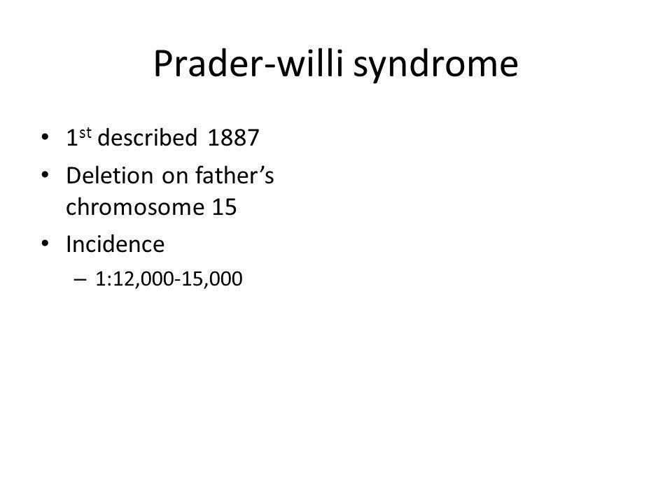 Prader-willi syndrome 1 st described 1887 Deletion on fathers chromosome 15 Incidence – 1:12,000-15,000
