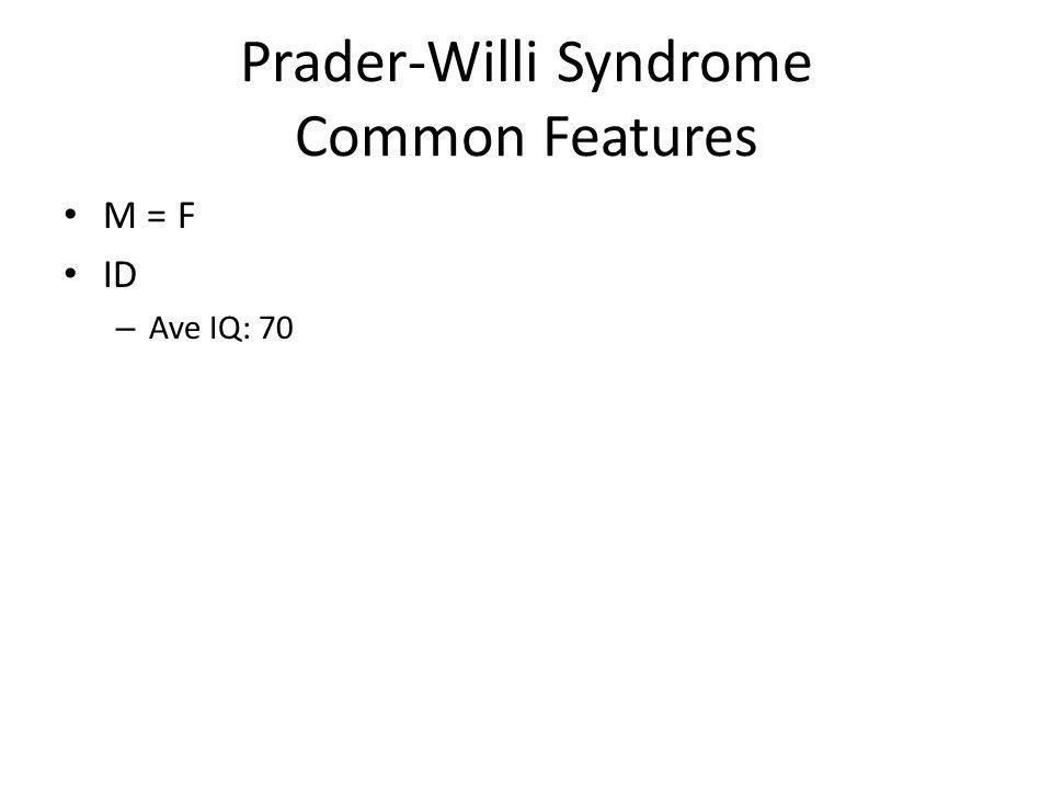 Prader-Willi Syndrome Common Features M = F ID – Ave IQ: 70