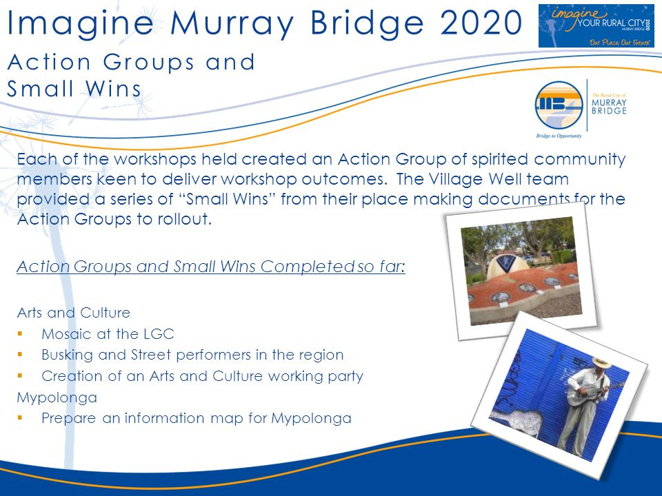 Imagine Murray Bridge 2020 Action Groups and Small Wins Action Groups and Small Wins - In Progress Arts and Culture Cleaning up the railway cutting Contributing to Adelaide Road linear park Cleaning up the shell depot Support Major Events with Busking and Street Performers Menagerie of Music - Soiree of classical music in the Town Hall Re-enactment of the Town Hall opening Participate is the South Australian Living Artists festival by involving the traders and artists