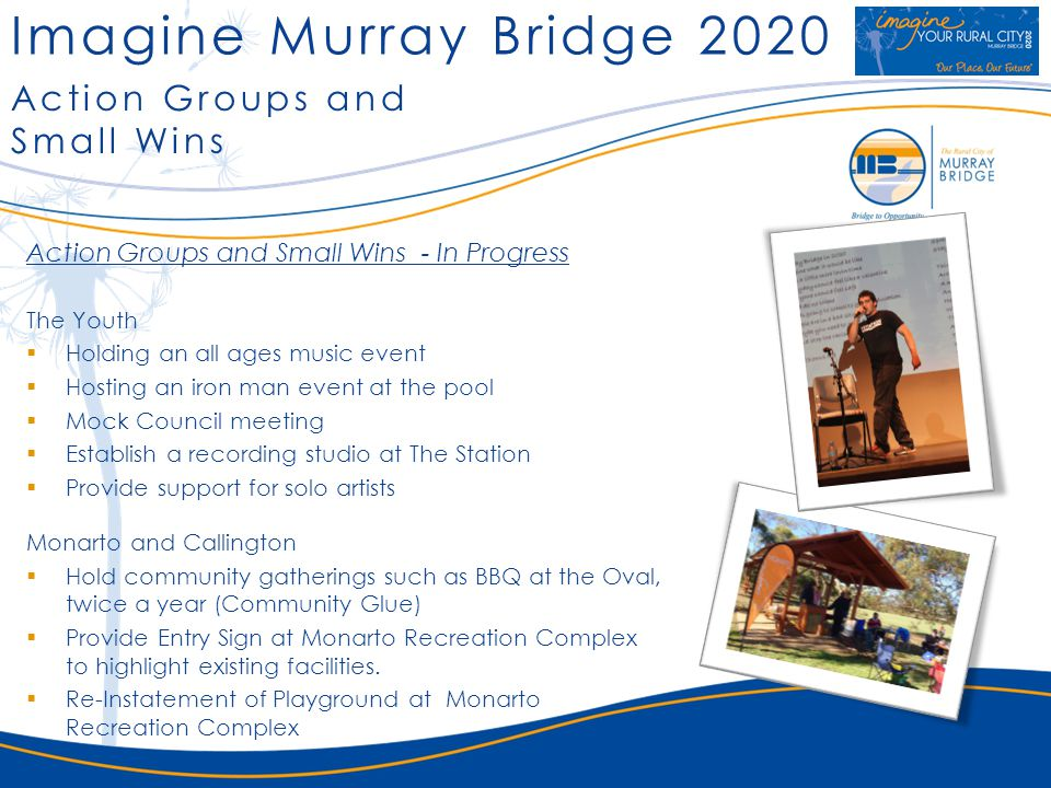 Imagine Murray Bridge 2020 Action Groups and Small Wins Action Groups and Small Wins - In Progress The Youth Holding an all ages music event Hosting an iron man event at the pool Mock Council meeting Establish a recording studio at The Station Provide support for solo artists Monarto and Callington Hold community gatherings such as BBQ at the Oval, twice a year (Community Glue) Provide Entry Sign at Monarto Recreation Complex to highlight existing facilities.