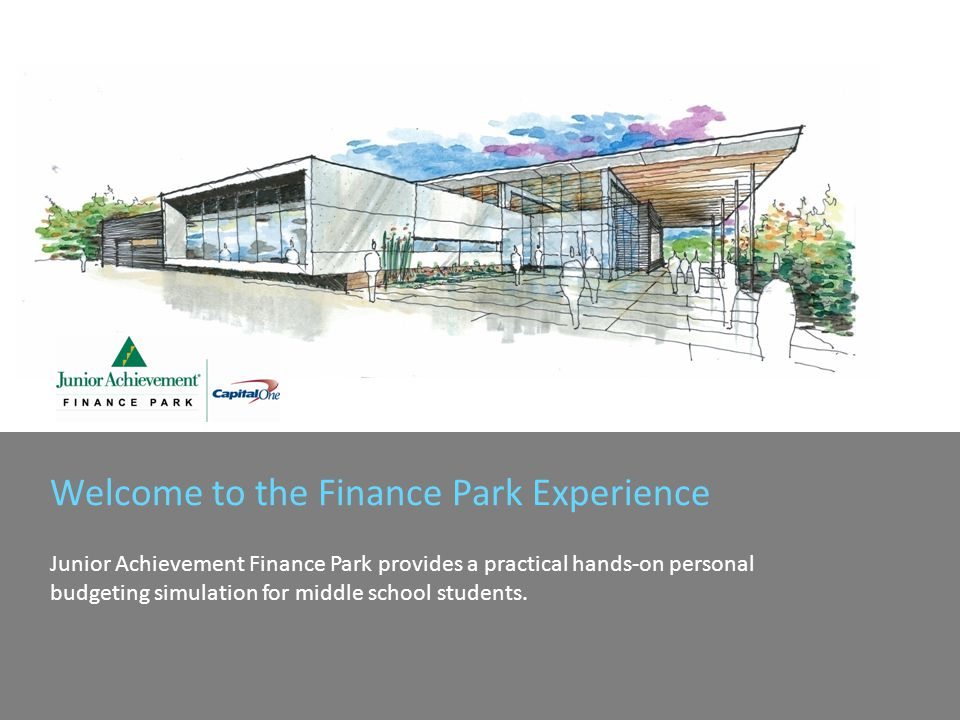 Welcome to the Finance Park Experience Junior Achievement Finance Park provides a practical hands-on personal budgeting simulation for middle school students.