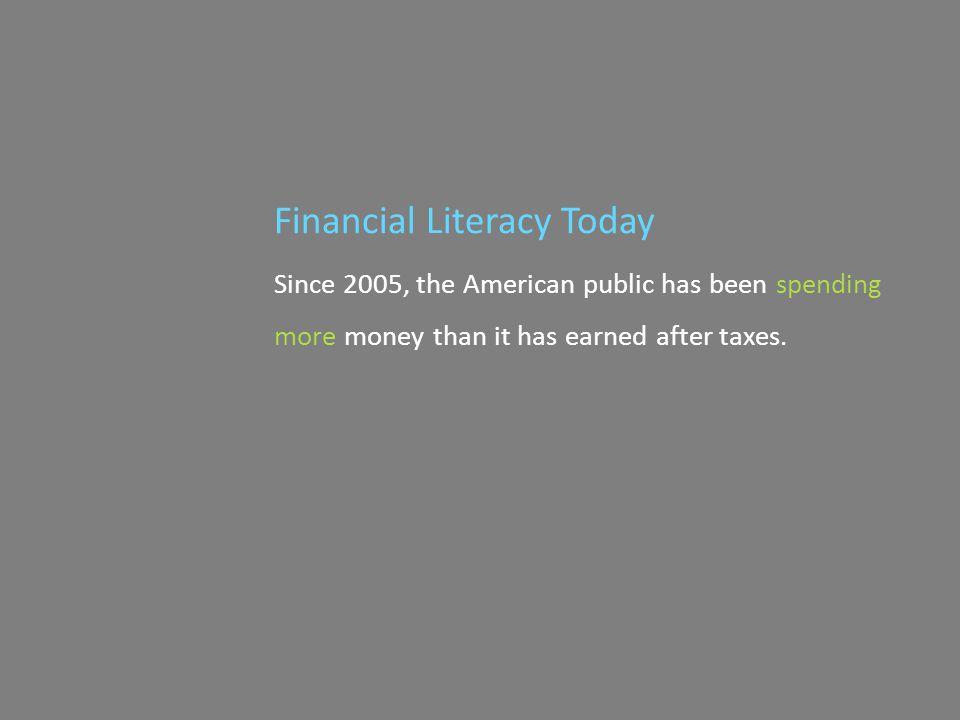 Since 2005, the American public has been spending more money than it has earned after taxes. Financial Literacy Today