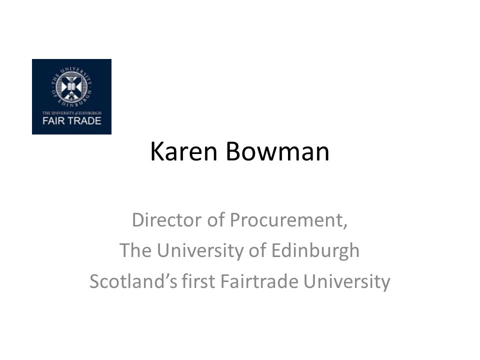 Karen Bowman Director of Procurement, The University of Edinburgh Scotlands first Fairtrade University