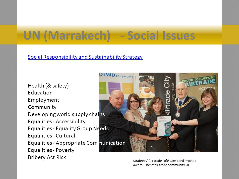 UN (Marrakech) - Social Issues Social Responsibility and Sustainability Strategy Health (& safety) Education Employment Community Developing world supply chains Equalities - Accessibility Equalities - Equality Group Needs Equalities - Cultural Equalities - Appropriate Communication Equalities - Poverty Bribery Act Risk Students fair trade café wins Lord Provost award - best fair trade community 2010