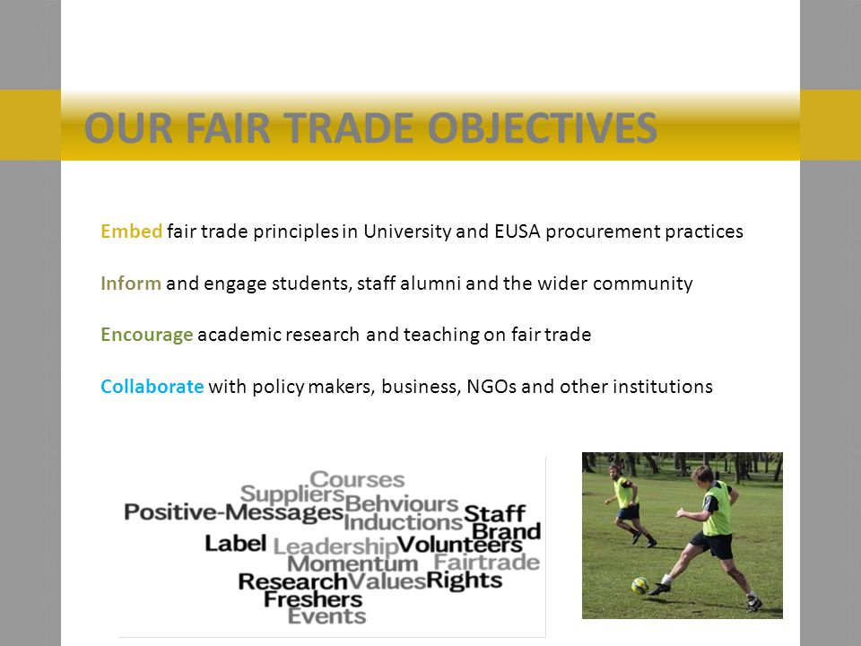 OUR FAIR TRADE OBJECTIVES Embed fair trade principles in University and EUSA procurement practices Inform and engage students, staff alumni and the wider community Encourage academic research and teaching on fair trade Collaborate with policy makers, business, NGOs and other institutions