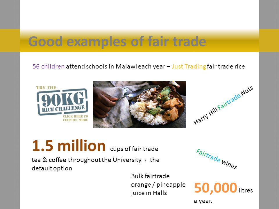 Good examples of fair trade 56 children attend schools in Malawi each year – Just Trading fair trade rice 1.5 million cups of fair trade tea & coffee throughout the University - the default option Fairtrade wines Bulk fairtrade orange / pineapple juice in Halls 50,000 litres a year.
