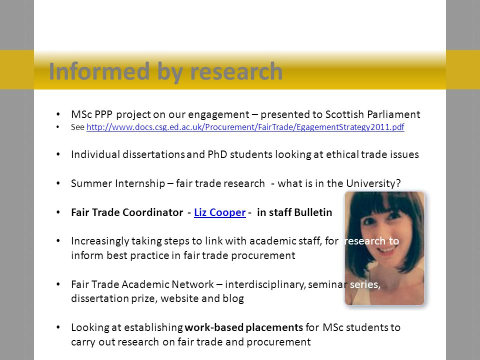 Informed by research MSc PPP project on our engagement – presented to Scottish Parliament See http://www.docs.csg.ed.ac.uk/Procurement/FairTrade/EgagementStrategy2011.pdfhttp://www.docs.csg.ed.ac.uk/Procurement/FairTrade/EgagementStrategy2011.pdf Individual dissertations and PhD students looking at ethical trade issues Summer Internship – fair trade research - what is in the University.