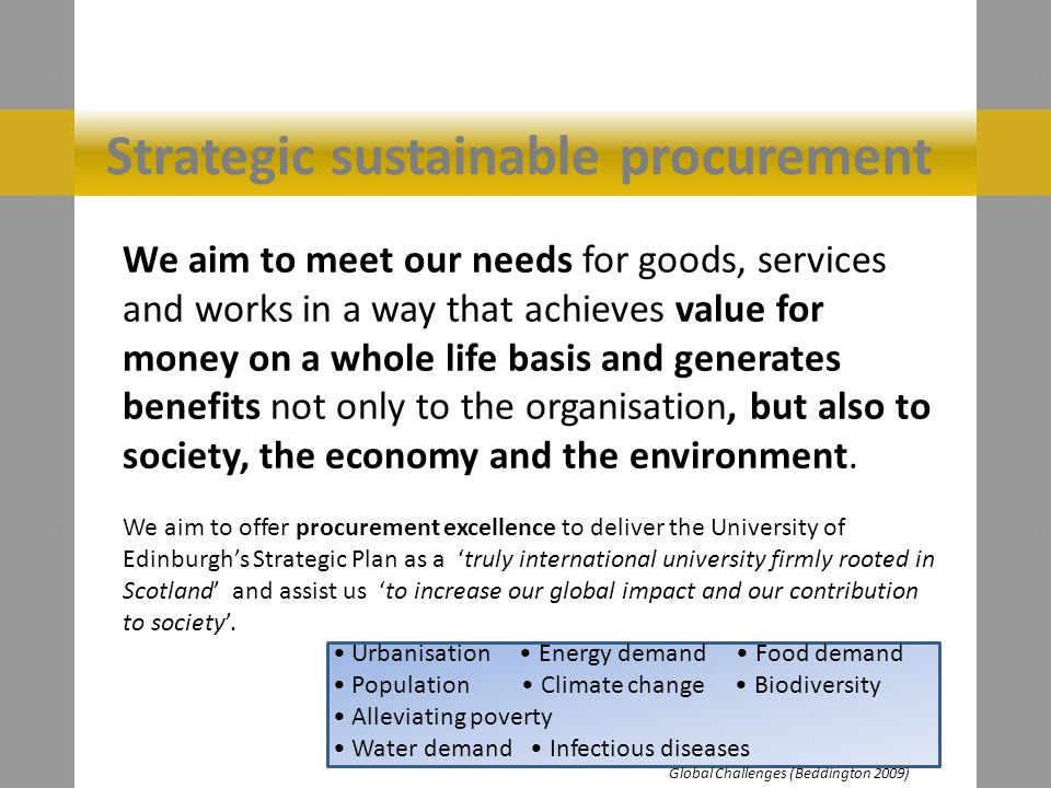 Strategic sustainable procurement We aim to meet our needs for goods, services and works in a way that achieves value for money on a whole life basis and generates benefits not only to the organisation, but also to society, the economy and the environment.
