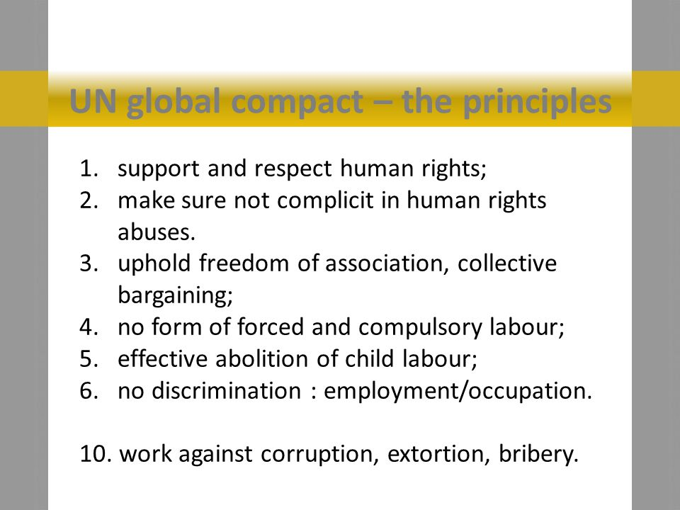 UN global compact – the principles 1.support and respect human rights; 2.make sure not complicit in human rights abuses.
