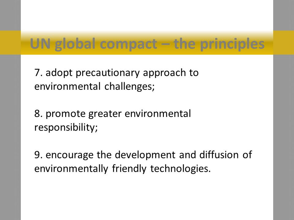 UN global compact – the principles 7.adopt precautionary approach to environmental challenges; 8.