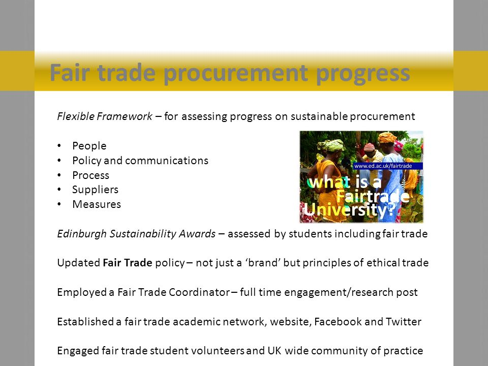 Fair trade procurement progress Flexible Framework – for assessing progress on sustainable procurement People Policy and communications Process Suppliers Measures Edinburgh Sustainability Awards – assessed by students including fair trade Updated Fair Trade policy – not just a brand but principles of ethical trade Employed a Fair Trade Coordinator – full time engagement/research post Established a fair trade academic network, website, Facebook and Twitter Engaged fair trade student volunteers and UK wide community of practice