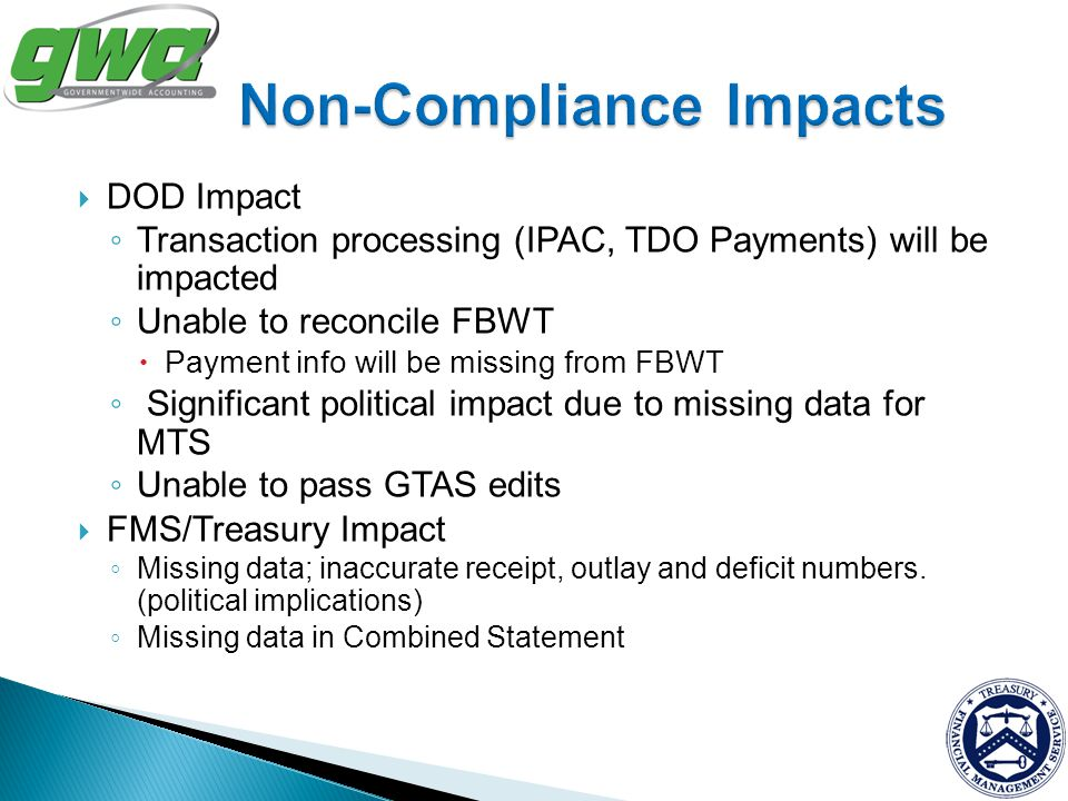DOD Impact Transaction processing (IPAC, TDO Payments) will be impacted Unable to reconcile FBWT Payment info will be missing from FBWT Significant po